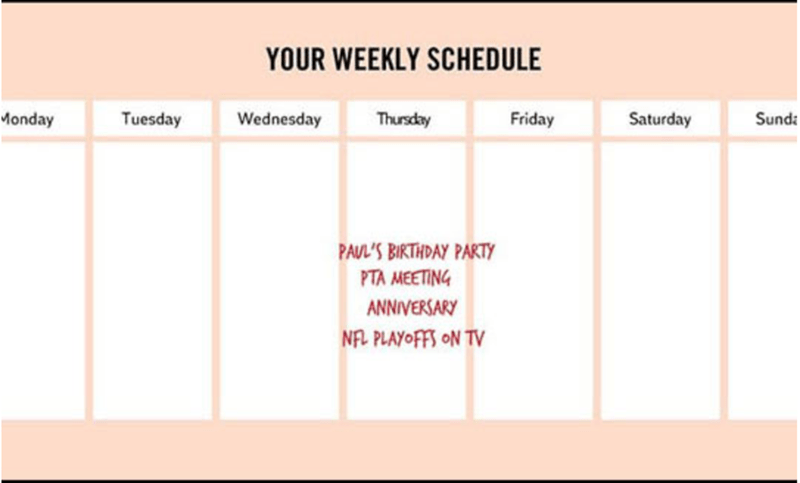 Text - YOUR WEEKLY SCHEDULE Friday Monday Tuesday Thursday Wednesday Saturday Sund PAUL'S BIRTHDAY PARTY PTA MEETING ANNIVERSARY NAL PLAYOFFS ON TV
