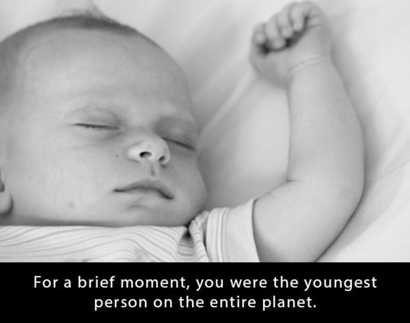 Child - For a brief moment, you we re the youngest person on the entire planet.