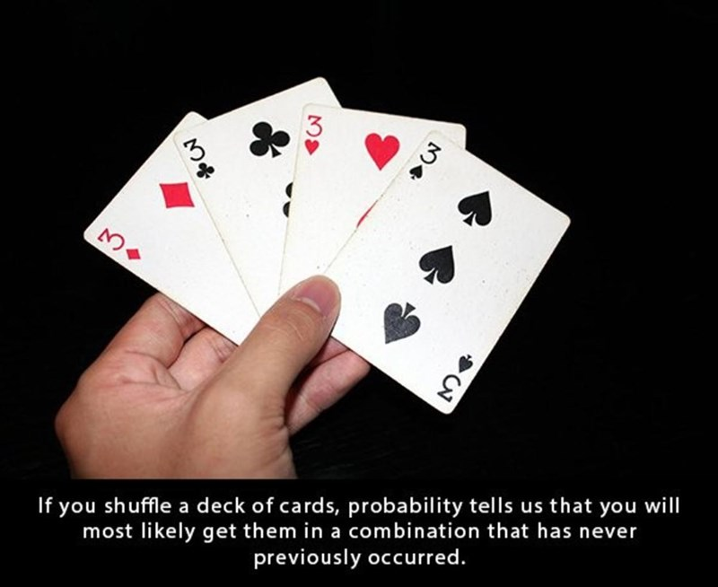 Games - 3 If you shuffle a deck of cards, probability tells us that you will most likely get them in a combination that has never previously occurred.