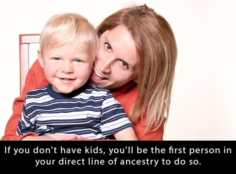 Child - If you don't have kids, you'll be the first person in your direct line of ancestry to do so.