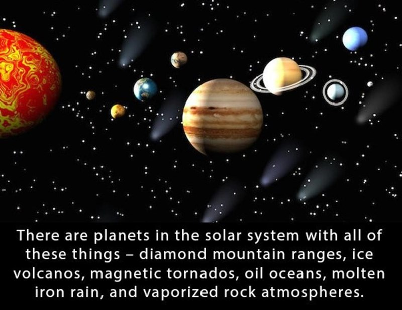 Planet - There are planets in the solar system with all of these things - diamond mountain ranges, ice volcanos, magnetic tornados, oil oceans, molten iron rain, and vaporized rock atmospheres.