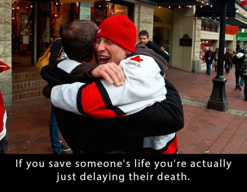 Hug - Ahwk CANADA If you save someone's life you're actually just delaying their death.