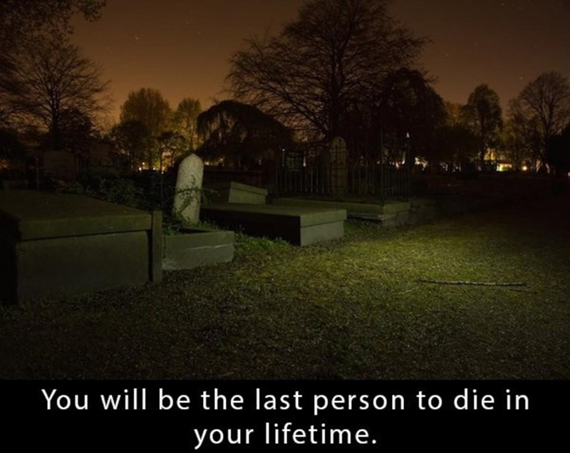 Sky - You will be the last person to die in your lifetime.