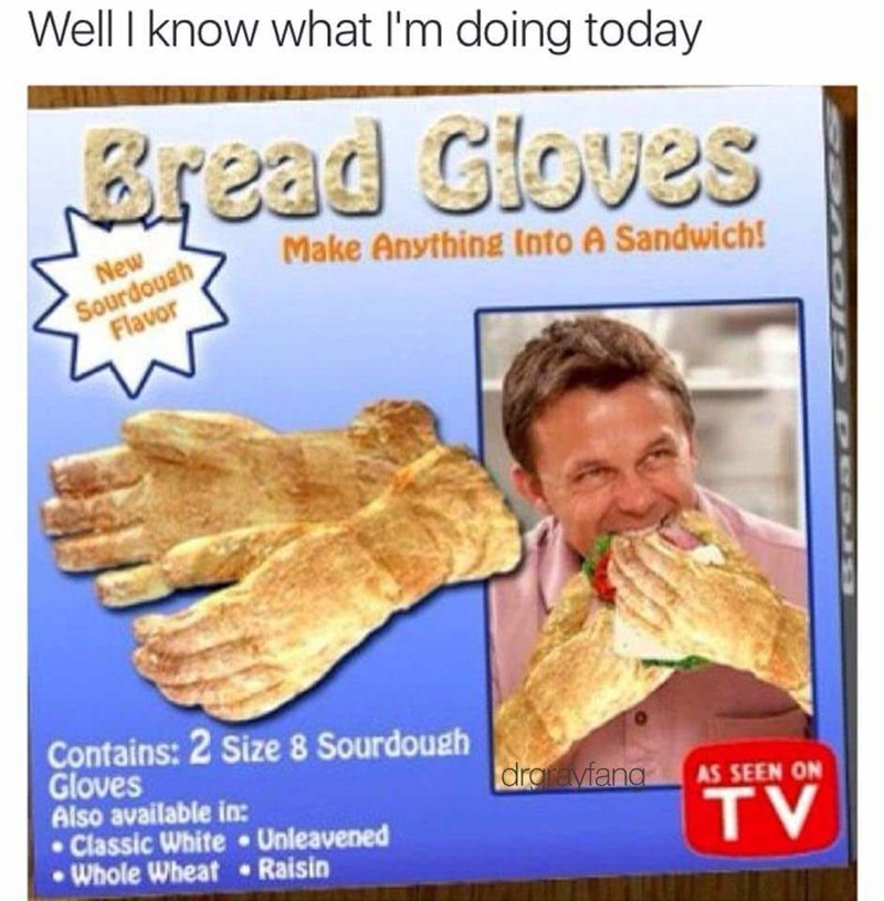 Well I know what I'm doing today Bread Cloves Make Anything Into A Sandwich! Sourdough Flavor New Contains: 2 Size 8 Sourdough Gloves Also available in: Classic White Unleavened Whole Wheat Raisin draravfang AS SEEN ON TV