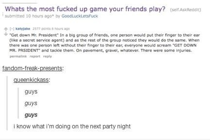"""Text - Whats the most fucked up game your friends play? (seit AskReddi) submitted 10 hours ago by GoodLuckLetsFuck katyjake 2577 oints s nours ago Get down Mr. President"""" In a big group of friends, one person would put their finger to their ear (like a secret service agent) and as the rest of the group noticed they would do the same. When there was one person left without their finger to their ear, everyone would scream """"GET DOWN MR. PRSIDENT and tackle them. On pavement, gravel, whatever. There"""