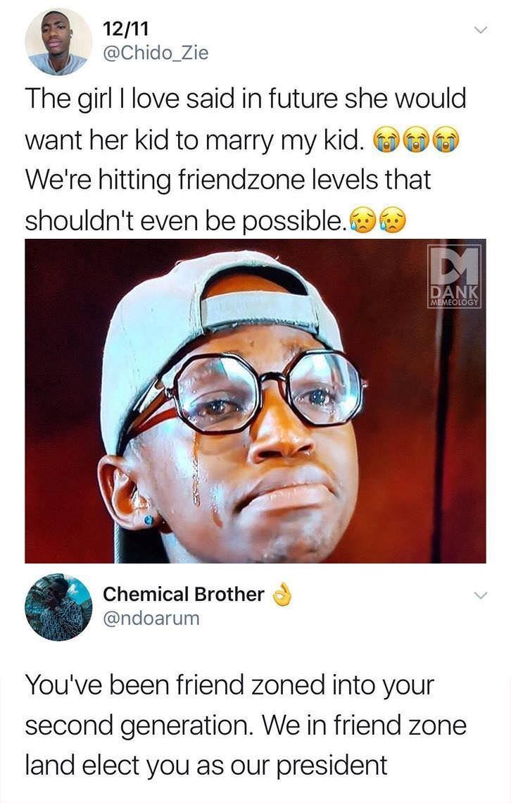 Nose - 12/11 @Chido_Zie The girl I love said in future she would want her kid to marry my kid We're hitting friendzone levels that shouldn't even be possible. DANK MEMEOLOGY Chemical Brother @ndoarum You've been friend zoned into your second generation. We in friend zone land elect you as our president