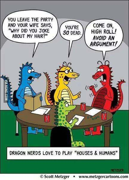 """Cartoon - YOU LEAVE THE PARTY AND YOUR WIFE SAYS, """"WHY DID YOU JOKE ABOUT MY HAIR?"""" COME ON, HIGH ROLL! YOU'RE SO DEAD AVOID AN ARGUMENT! DRAGON NERDS LOVE TO PLAY """"HOUSES & HUMANS"""" MET2GER OScott Metzger www.metzgercartoons.com AAAA VIA 9GAG COM"""