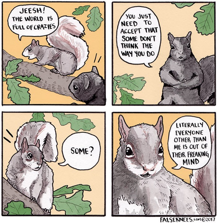 Cartoon - JEESH! THE WORLD 1S You JUST NEED TO ACCEPT THAT SOME DON'T THINK THE WAY YOU DO FULL OF CRAZIES LITERALLY EVERYONE OTHER THAN ME IS OUT OF THEIR FREAKING MIND SOME? FALSEKNEES.COMO2017