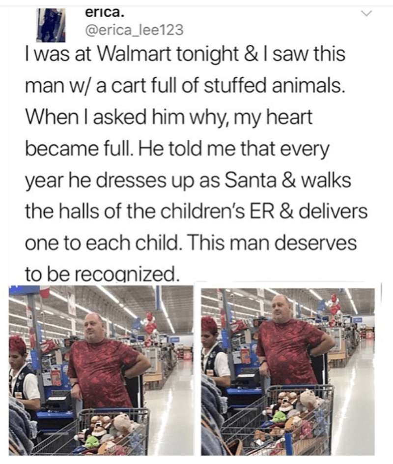 Text - erica. @erica_lee123 I was at Walmart tonight & I saw this man w/ a cart full of stuffed animals. When I asked him why, my heart became full. He told me that every year he dresses up as Santa & walks the halls of the children's ER & delivers one to each child. This man deserves to be recoanized.