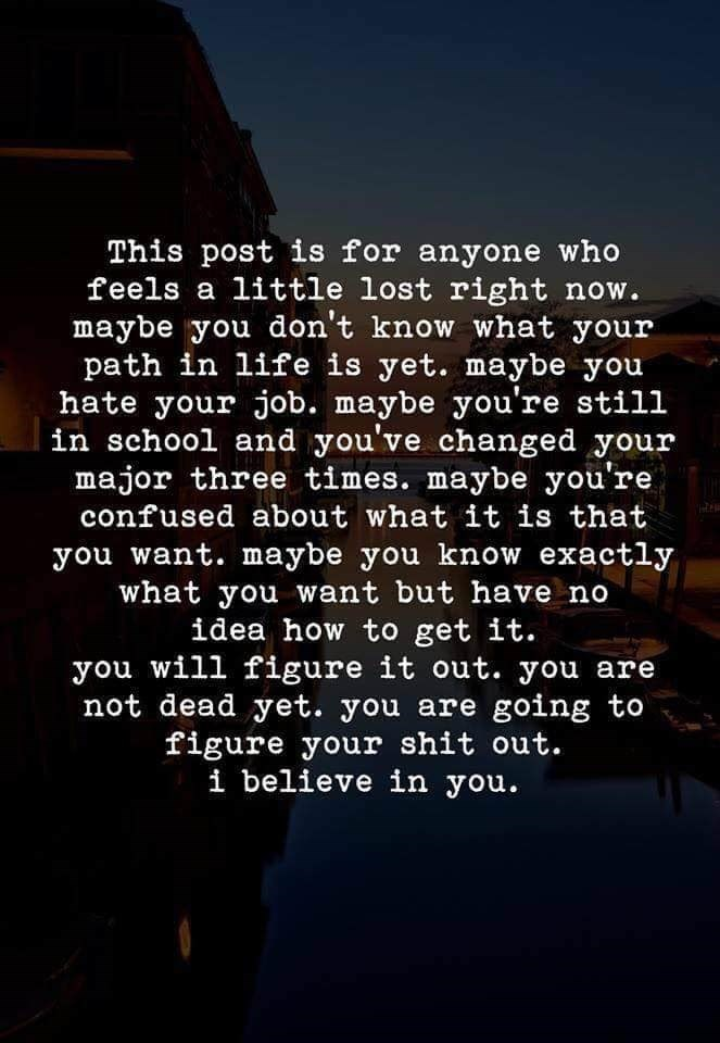 Text - This post is for anyone who feels a little lost right now. maybe you don't know what your path in life is yet. maybe you hate your job. maybe you're still in school and you've changed your major three times. maybe you're confused about what it is that you want. maybe you know exactly what you want but have no idea how to get it. you will figure it out. you are not dead yet. you are going to figure your shit out. i believe in you