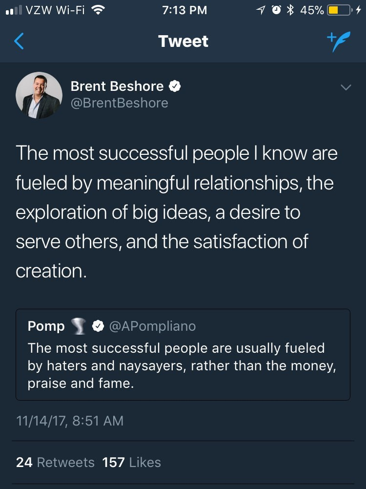 Text - lVZW Wi-Fi 10 45% 7:13 PM Tweet Brent Beshore @BrentBeshore The most successful people I know are fueled by meaningful relationships, the exploration of big ideas, a desire to serve others, and the satisfaction of creation. @APompliano Pomp The most successful people are usually fueled by haters and naysayers, rather than the money, praise and fame. 11/14/17, 8:51 AM 24 Retweets 157 Likes