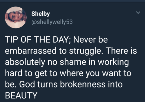 Text - Shelby @shellywelly53 TIP OF THE DAY; Never be embarrassed to struggle. There is absolutely no shame in working hard to get to where you want to be. God turns brokenness into BEAUTY