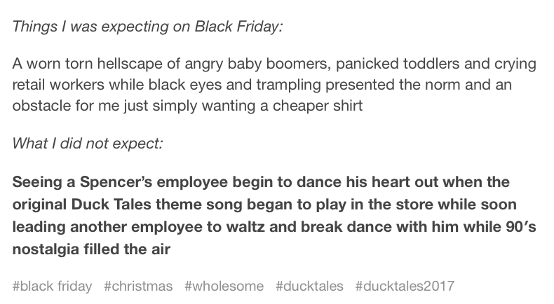 Text - Things I was expecting on Black Friday: A worn torn hellscape of angry baby boomers, panicked toddlers and crying retail workers while black eyes and trampling presented the norm and an obstacle for me just simply wanting a cheaper shirt What I did not expect: Seeing a Spencer's employee begin to dance hiis heart out when the original Duck Tales theme song began to play in the store while soon leading another employee to waltz and break dance with him while 90's nostalgia filled the air #