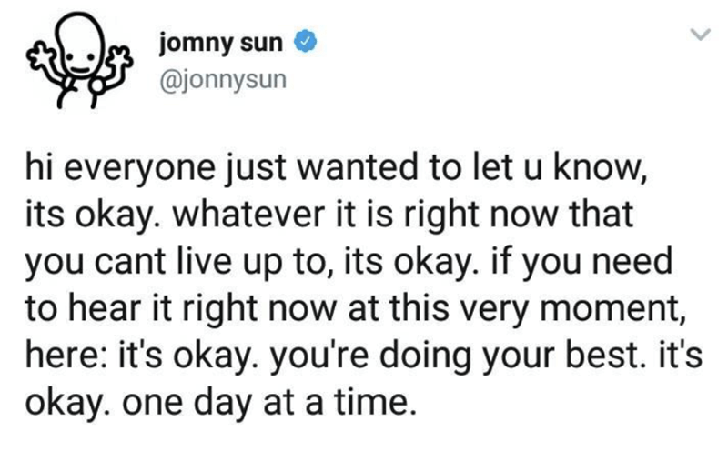 Text - jomny sun @jonnysun hi everyone just wanted to let u know, its okay. whatever it is right now that you cant live up to, its okay. if you need to hear it right now at this very moment, here: it's okay. you're doing your best. it's okay. one day at a time.