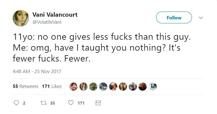 Text - Vani Valancourt Follow @VolatileVani 11yo: no one gives less fucks than this guy. Me: omg, have I taught you nothing? It's fewer fucks. Fewer. 4:48 AM 25 Nov 2017 55 Retweets 171 Likes 55 2 171
