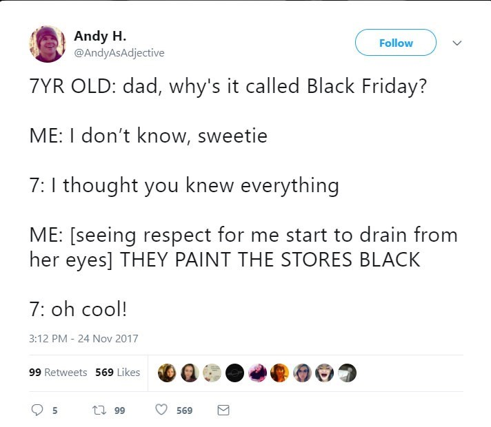 Text - Andy H Follow @AndyAsAdjective 7YR OLD: dad, why's it called Black Friday? ME: I don't know, sweetie 7:I thought you knew everything ME: [seeing respect for me start to drain from her eyes] THEY PAINT THE STORES BLACK 7: oh cool! 3:12 PM 24 Nov 2017 99 Retweets 569 Likes t 99 569