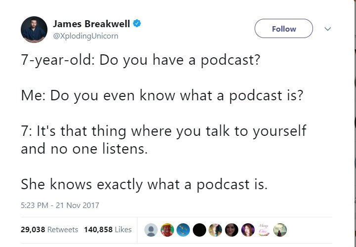 Text - James Breakwell Follow @XplodingUnicorn 7-year-old: Do you have a podcast? Me: Do you even know what a podcast is? 7: It's that thing where you talk to yourself and no one listens. She knows exactly what a podcast is. 5:23 PM 21 Nov 2017 Ae 29,038 Retweets 140,858 Likes C >