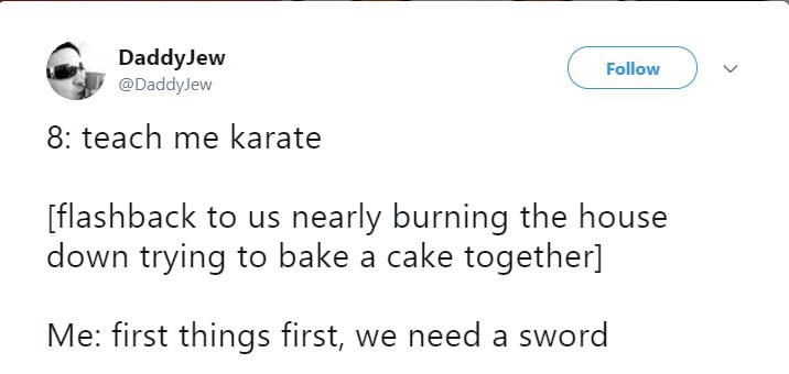 Text - DaddyJew @DaddyJew Follow 8: teach me karate [flashback to us nearly burning the house down trying to bake a cake together] Me: first things first, we need a sword