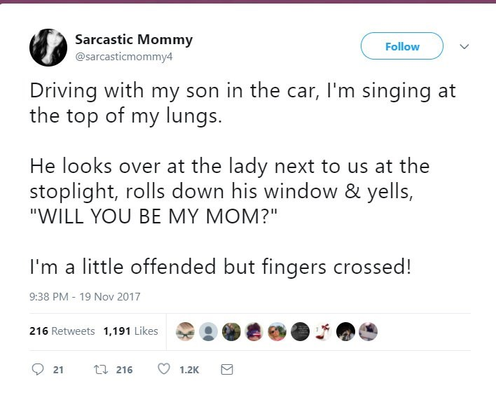 "Text - Sarcastic Mommy Follow @sarcasticmommy4 Driving with my son in the car, I'm singing at the top of my lungs. He looks over at the lady next to us at the stoplight, rolls down his window & yells, ""WILL YOU BE MY MOM?"" I'm a little offended but fingers crossed! 9:38 PM 19 Nov 2017 216 Retweets 1,191 Likes t216 21 1.2K"