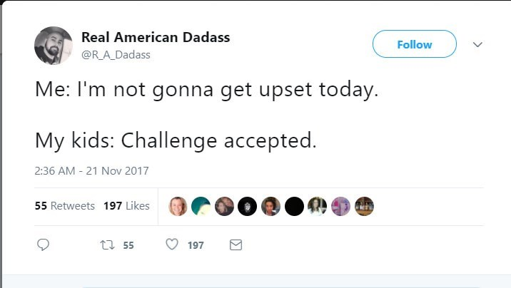 Text - Real American Dadass Follow @RA Dadass Me: I'm not gonna get upset today. My kids: Challenge accepted. 2:36 AM 21 Nov 2017 55 Retweets 197 Likes t 55 197
