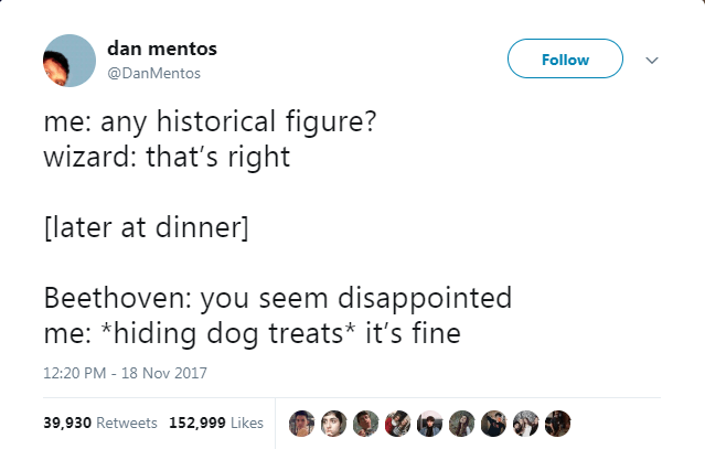 Text - dan mentos Follow @DanMentos me: any historical figure? wizard: that's right [later at dinner] Beethoven: you seem disappointed me: *hiding dog treats* it's fine 12:20 PM 18 Nov 2017 39,930 Retweets 152,999 Likes