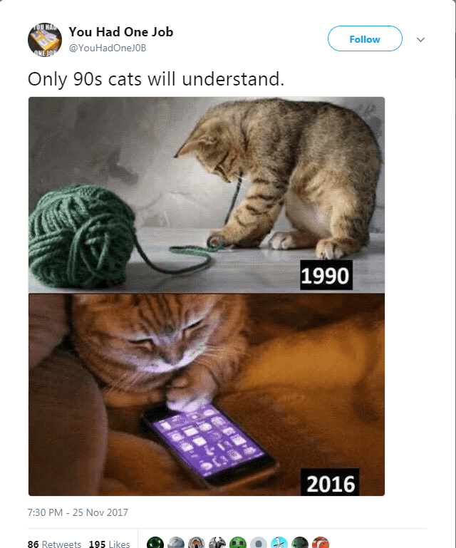 Cat - You Had One Job Follow @YouHadOneJOB Only 90s cats will understand. 1990 2016 7:30 PM - 25 Nov 2017 86 Retweets 195 Likes