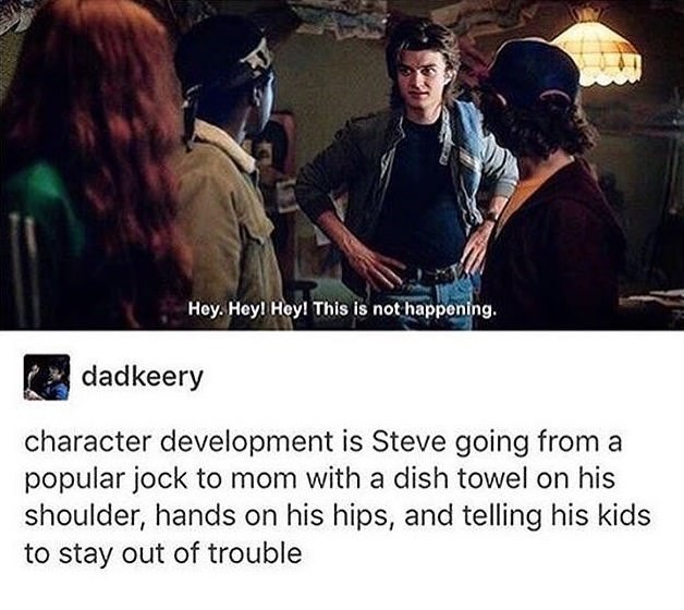 Text - Hey. Hey! Hey! This is not happening. dadkeery character development is Steve going from a popular jock to mom with a dish towel on his shoulder, hands on his hips, and telling his kids to stay out of trouble