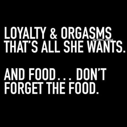 Font - LOYALTY & ORGASMS THAT'S ALL SHE WANTS. REPET AND FOOD. DONT FORGET THE FOOD.