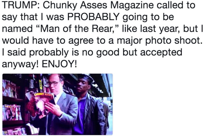 """Text - TRUMP: Chunky Asses Magazine called to say that I was PROBABLY going to be named """"Man of the Rear,"""" like last year, but I would have to agree to a major photo shoot. I said probably is no good but accepted anyway! ENJOY!"""