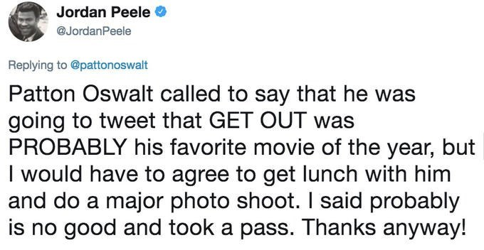 Text - Jordan Peele @JordanPeele Replying to @pattonoswalt Patton Oswalt called to say that he was going to tweet that GET OUT PROBABLY his favorite movie of the year, but I would have to agree to get lunch with him and do a major photo shoot. I said probably is no good and took a pass. Thanks anyway!