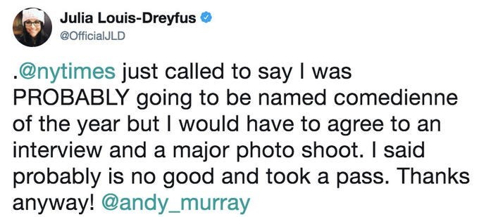 Text - Julia Louis-Dreyfus @OfficialJLD .@nytimes just called to say I was PROBABLY going to be named comedienne of the year but I would have to agree to an interview and a major photo shoot. I said probably is no good and took a pass. Thanks anyway! @andy_murray