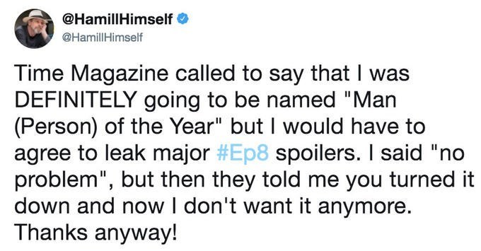 """Text - @HamillHimself @HamillHimself Time Magazine called to say that I was DEFINITELY going to be named """"Man (Person) of the Year"""" but I would have to agree to leak major #Ep8 spoilers. I said """"no problem"""", but then they told me you turned it down and now I don't want it anymore. Thanks anyway!"""
