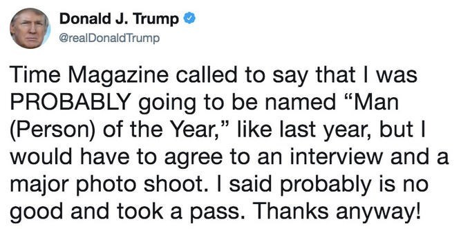 """Text - Donald J. Trump @realDonaldTrump Time Magazine called to say that I was PROBABLY going to be named """"Man (Person) of the Year,"""" like last year, but I would have to agree to an interview and a major photo shoot. I said probably is no good and took a pass. Thanks anyway!"""