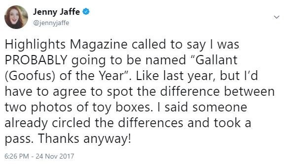"""Text - Jenny Jaffe @jennyjaffe Highlights Magazine called to say I was PROBABLY going to be named """"Gallant (Goofus) of the Year"""". Like last year, but l'd have to agree to spot the difference between two photos of toy boxes. I said someone already circled the differences and took a pass. Thanks anyway! 6:26 PM 24 Nov 2017"""
