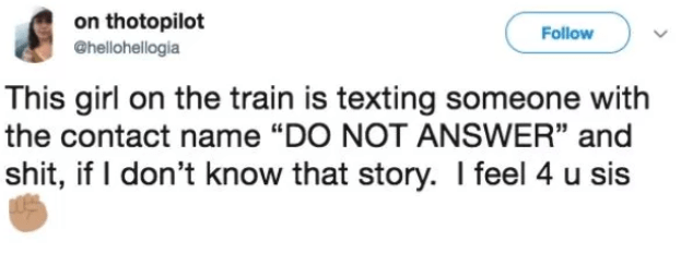 "Text - on thotopilot @hellohellogia Follow This girl on the train is texting someone with the contact name ""DO NOT ANSWER"" and shit, if I don't know that story. I feel 4 u sis"