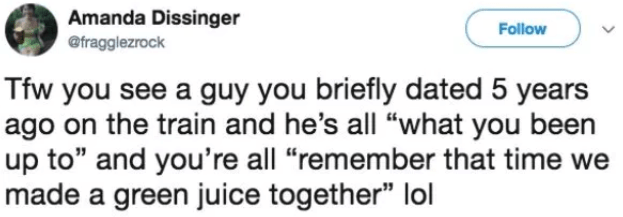"Text - Amanda Dissinger Follow @fragglezrock Tfw you see a guy you briefly dated 5 years ago on the train and he's all ""what you been up to"" and you're all ""remember that time made a green juice together"" lol"