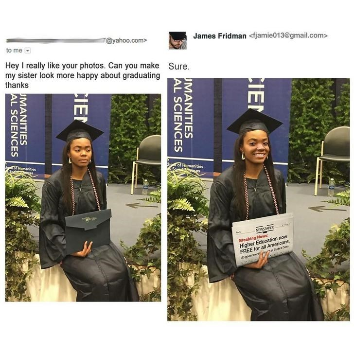 Beanie - 7@yahoo.com> James Fridman <fjamie013@gmail.com> to me Hey I really like your photos. Can you make my sister look more happy about graduating thanks Sure. d Remanities So theer of Rumanities Soai ee NEWSPAPER Breaking News Higher Education now FREE for all Americans. US gvemnerty CIE MANITIES AL SCIENCES CIE MANITIES AL SCIENCES