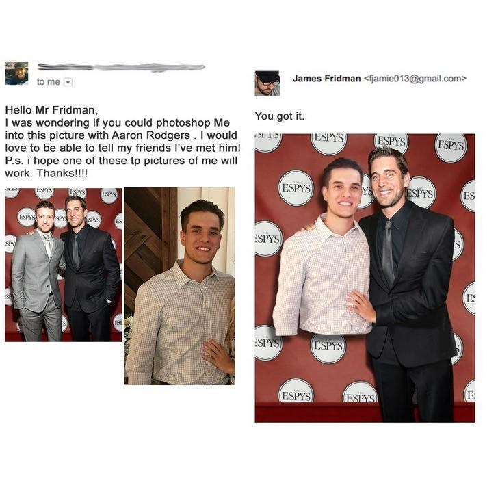 Suit - James Fridman<fjamie013@gmail.com> to me Hello Mr Fridman I was wondering if you could photoshop Me into this picture with Aaron Rodgers. I would love to be able to tell my friends I've met him! P.s. i hope one of these tp pictures of me will work. Thanks!!! You got it. ESPYS ESPYS ESPYS ESPYS YS ESPYS ESS ESPYS ESPS ES ESPYS ESPY sns ES ESPYS SPY ES ESI ESPYS ESPYS E ESPYS ESPYS