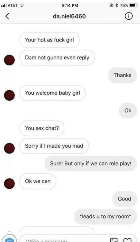 """Text - 75% AT&T 9:14 PM da.niel6460 Your hot as fuck girl Dam not gunna even reply Thanks You welcome baby girl Ok You sex chat? Sorry if I made you mad Sure! But only if we can role play! Ok we can Good """"leads u to my room* Writa a masea0A"""