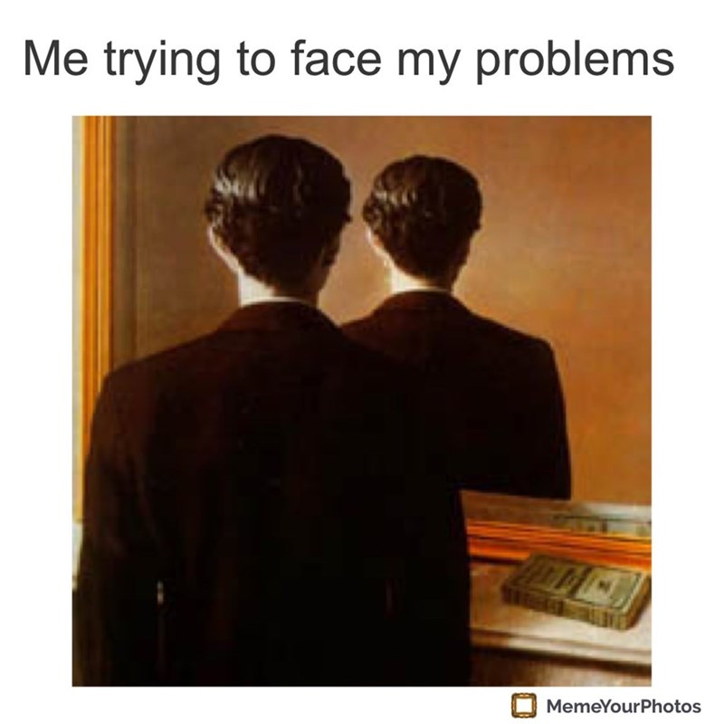 Text - Me trying to face my problems MemeYourPhotos