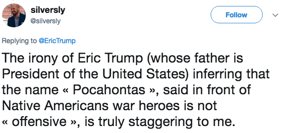 Text - silversly Follow @silversly Replying to @EricTrump The irony of Eric Trump (whose father is President of the United States) inferring that the name « Pocahontas», said in front of Native Americans war heroes is not «offensive », is truly staggering to me.
