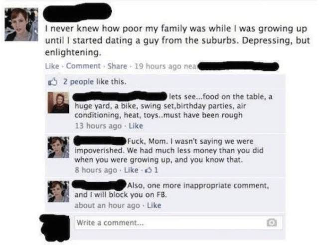 Text - I never knew how poor my family was while I was growing up until started dating a guy from the suburbs. Depressing, but enlightening. Like Comment-Share 19 hours ago nea 2 people like this lets see...food on the table, a huge yard, a bike, swing set,birthday parties, air conditioning, heat, toys..must have been rough 13 hours ago Like Fuck, Mom. I wasn't saying we were impoverished. We had much less money than you did when you were growing up, and you know that. 8 hours ago Like 1 Also, o