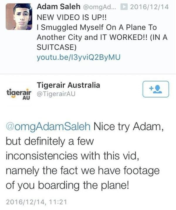 Text - Adam Saleh @omgAd... 2016/12/14 NEW VIDEO IS UP!! I Smuggled Myself On A Plane To Another City and IT WORKED!! (IN A SUITCASE) youtu.be/13yviQ2 ByMU tigerair igerair Australia AU TigerairAU @omgAdamSaleh Nice try Adam, but definitely a few inconsistencies with this vid, namely the fact we have footage of you boarding the plane! 2016/12/14, 11:21