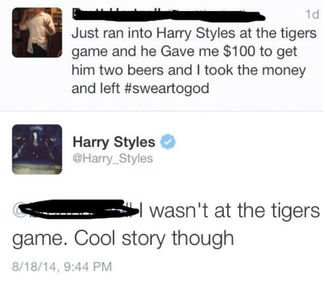 Text - 1d Just ran into Harry Styles at the tigers game and he Gave me $100 to get him two beers and I took the money and left #sweartogod Harry Styles @Harry_Styles wasn't at the tigers game. Cool story though 8/18/14, 9:44 PM