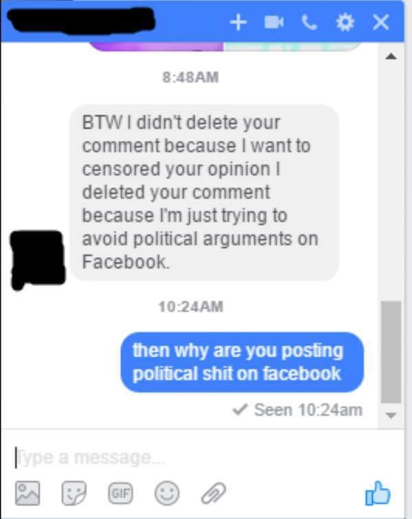 Text - + CoX 8:48AM BTWI didn't delete your comment because I want to censored your opinion deleted your comment because I'm just trying to avoid political arguments on Facebook. 10:24AM then why are you posting political shit on facebook Seen 10:24am ype a message GIF