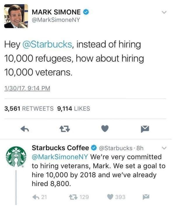 Text - MARK SIMONE @MarkSimoneNY Hey @Starbucks, instead of hiring 10,000 refugees, how about hiring 10,000 veterans. 1/30/17, 9:14 PM 3,561 RETWEETS 9,114 LIKES Starbucks Coffee @Starbucks 8h @MarkSimoneNY We're very committed to hiring veterans, Mark. We set a goal to hire 10,000 by 2018 and we've already hired 8,800 129 21 393