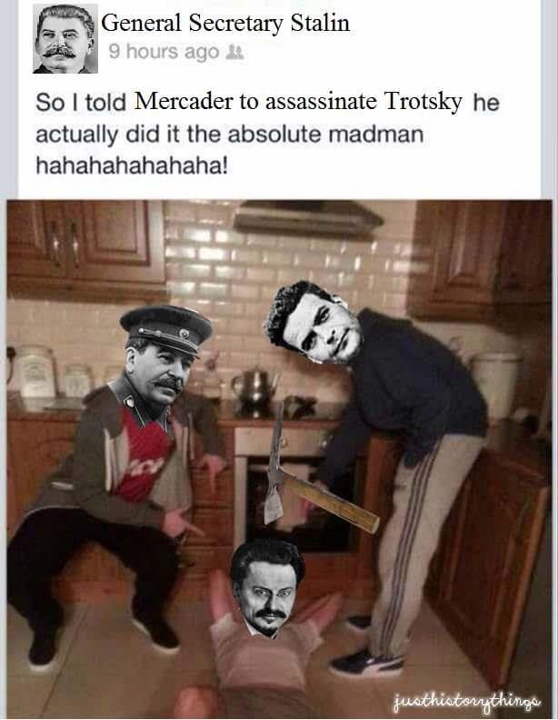 Cartoon - General Secretary Stalin 9 hours ago So I told Mercader to assassinate Trotsky he actually did it the absolute madman hahahahahahaha! juathistarythings