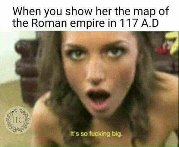Hair - When you show her the map of the Roman empire in 117 A.D IC It's so fucking big.
