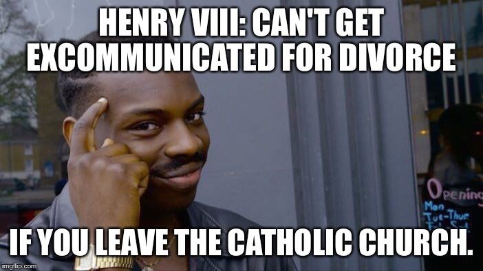 Internet meme - HENRY VIII: CANT GET EXCOMMUNICATED FOR DIVORCE (OPEning peninc Mon e-Thur IF YOU LEAVE THE CATHOLIC CHURCH. imgflip.com
