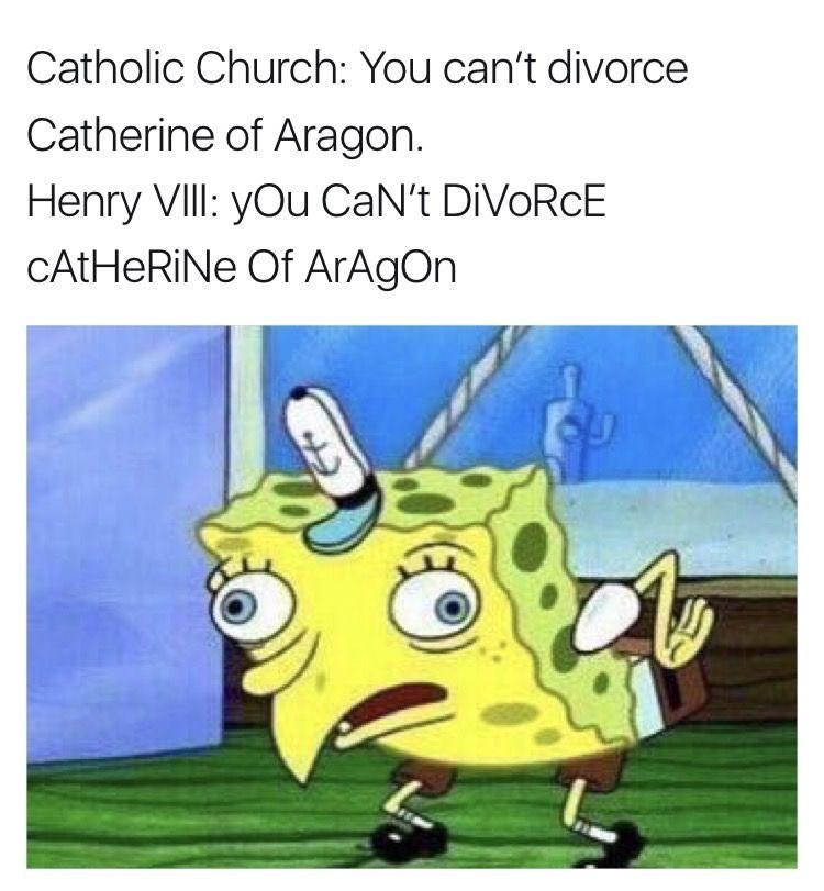 Cartoon - Catholic Church: You can't divorce Catherine of Aragon. Henry VIll: yOu CaN't DIVORCE CAtHeRiNe Of ArAgOn